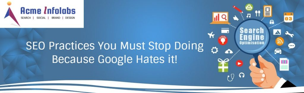 SEO Practices You Must Stop Doing Because Google Hates it!